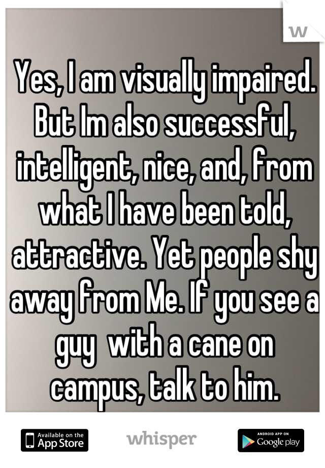 Yes, I am visually impaired. But Im also successful, intelligent, nice, and, from what I have been told, attractive. Yet people shy away from Me. If you see a guy  with a cane on  campus, talk to him.