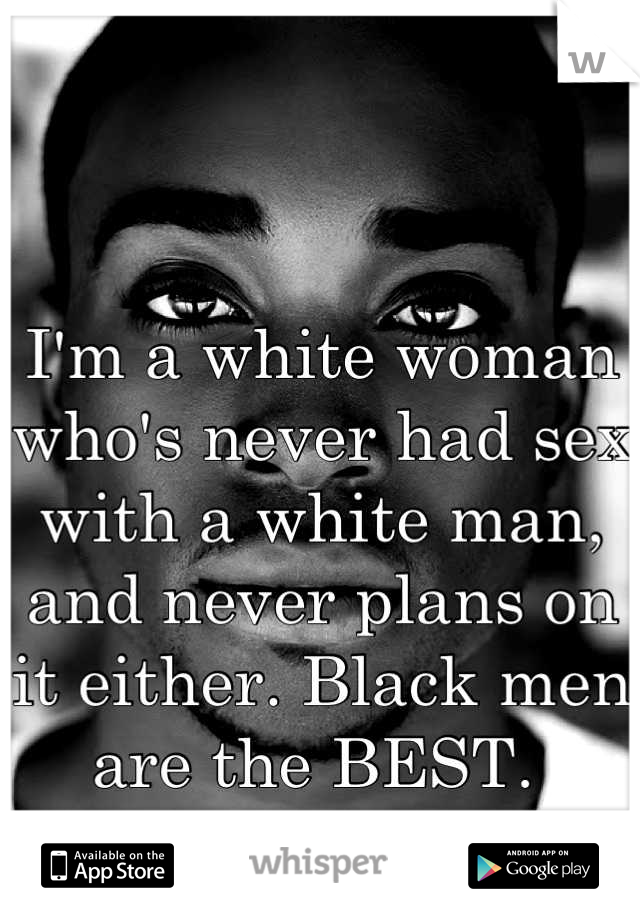 I'm a white woman who's never had sex with a white man, and never plans on it either. Black men are the BEST.