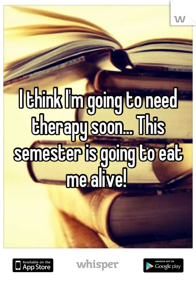 I think I'm going to need therapy soon... This semester is going to eat me alive!