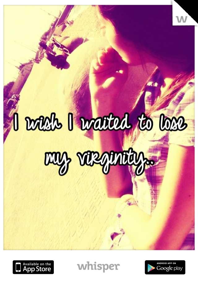 I wish I waited to lose my virginity..