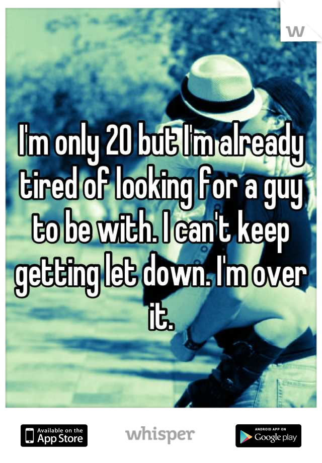 I'm only 20 but I'm already tired of looking for a guy to be with. I can't keep getting let down. I'm over it.