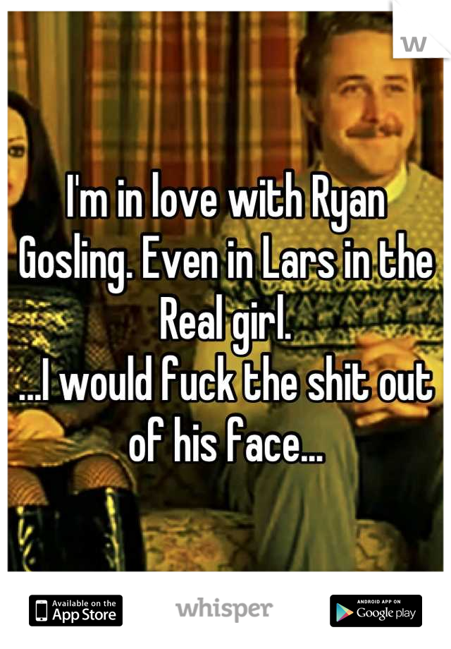 I'm in love with Ryan Gosling. Even in Lars in the Real girl.  ...I would fuck the shit out of his face...