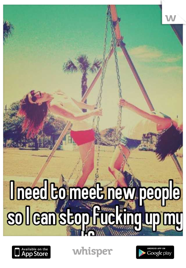 I need to meet new people so I can stop fucking up my life.