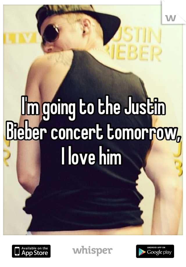I'm going to the Justin Bieber concert tomorrow, I love him