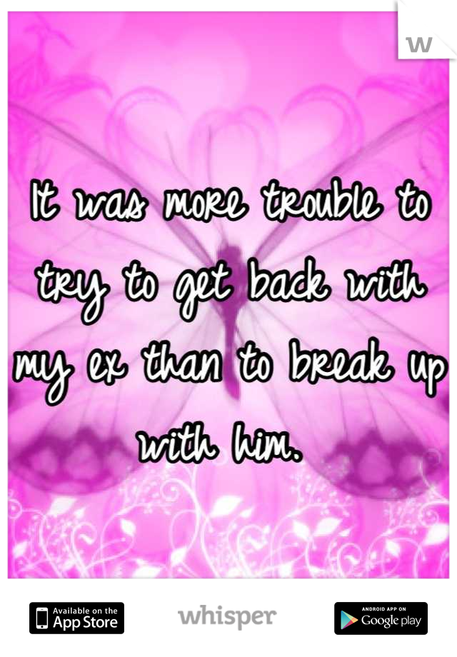 It was more trouble to try to get back with my ex than to break up with him.