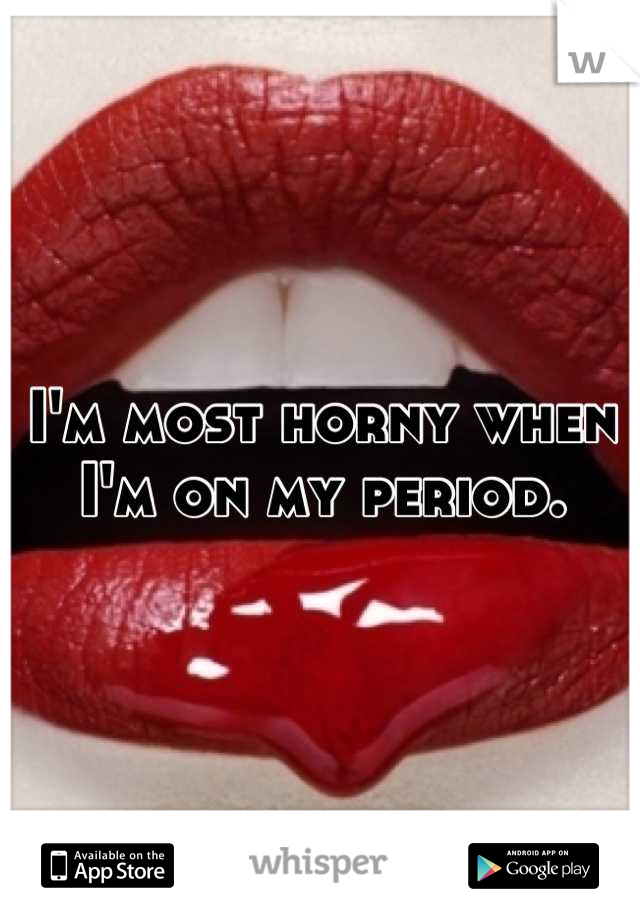 I'm most horny when I'm on my period.