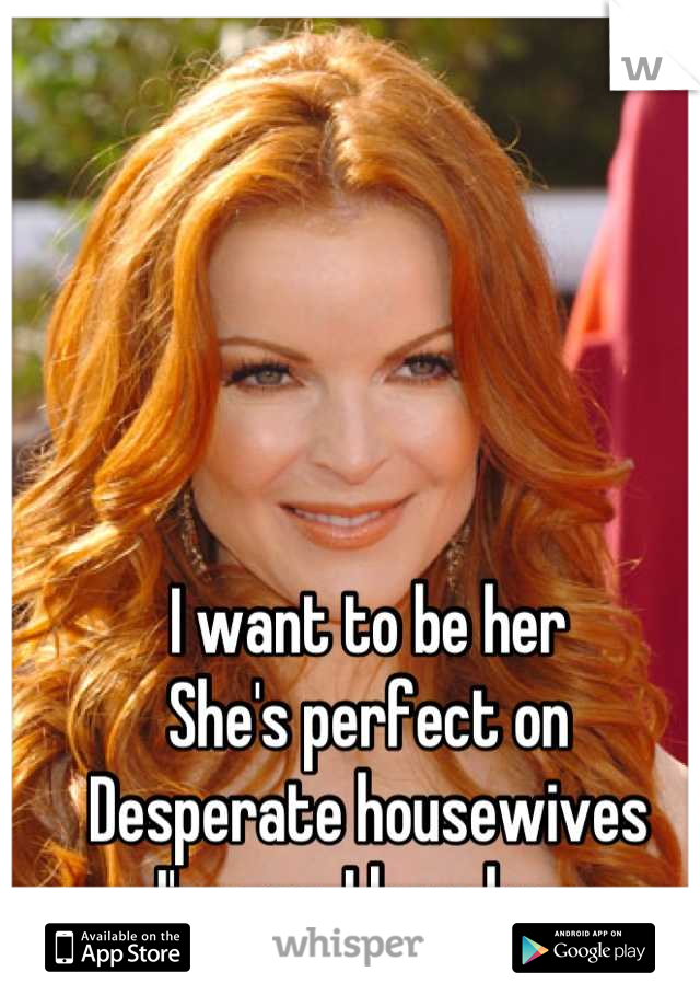 I want to be her  She's perfect on  Desperate housewives I'm gay. I love her.