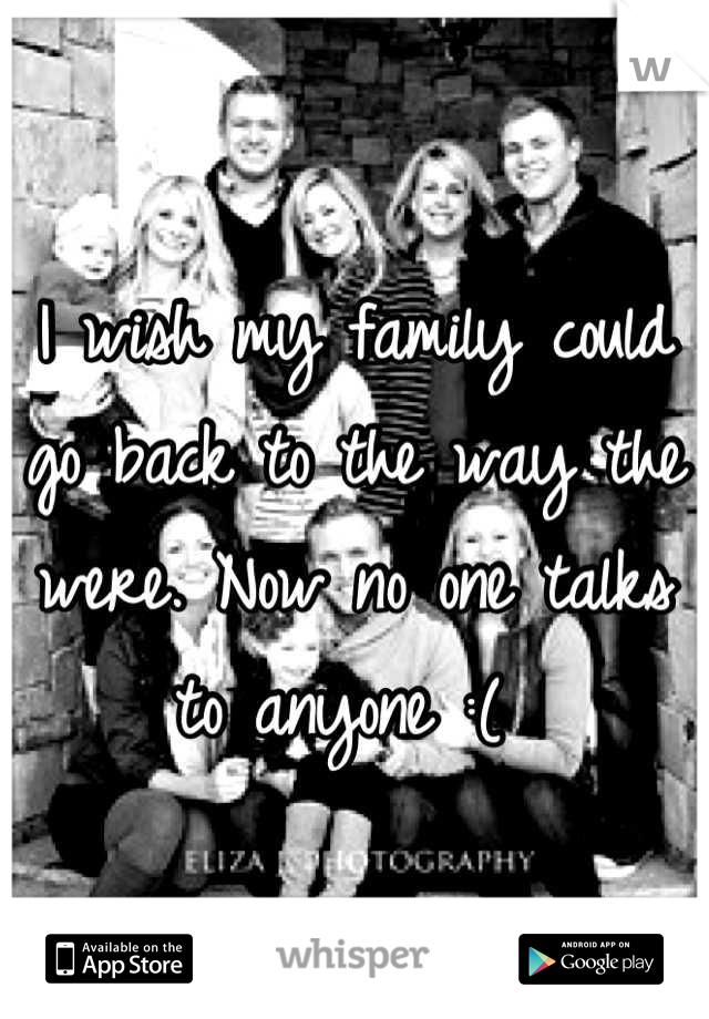 I wish my family could go back to the way the were. Now no one talks to anyone :(