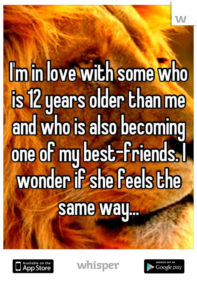 I'm in love with some who is 12 years older than me and who is also becoming one of my best-friends. I wonder if she feels the same way...