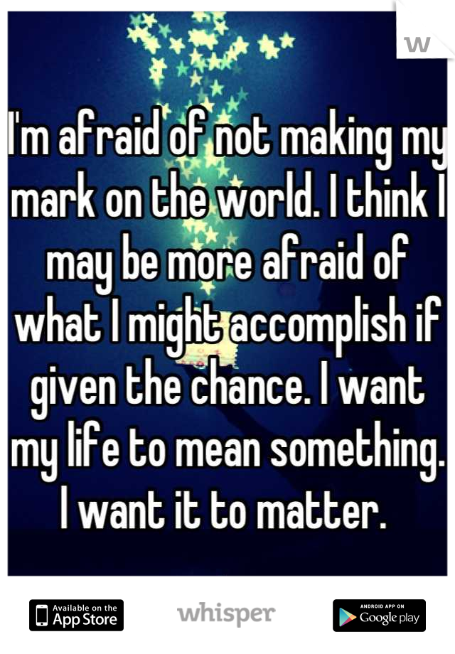 I'm afraid of not making my mark on the world. I think I may be more afraid of what I might accomplish if given the chance. I want my life to mean something. I want it to matter.
