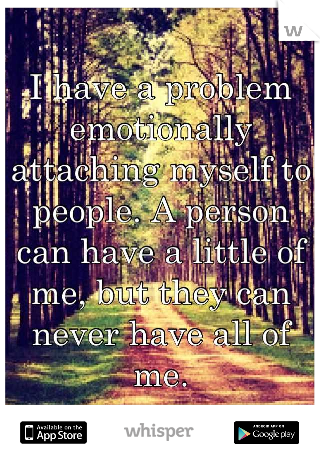 I have a problem emotionally attaching myself to people. A person can have a little of me, but they can never have all of me.