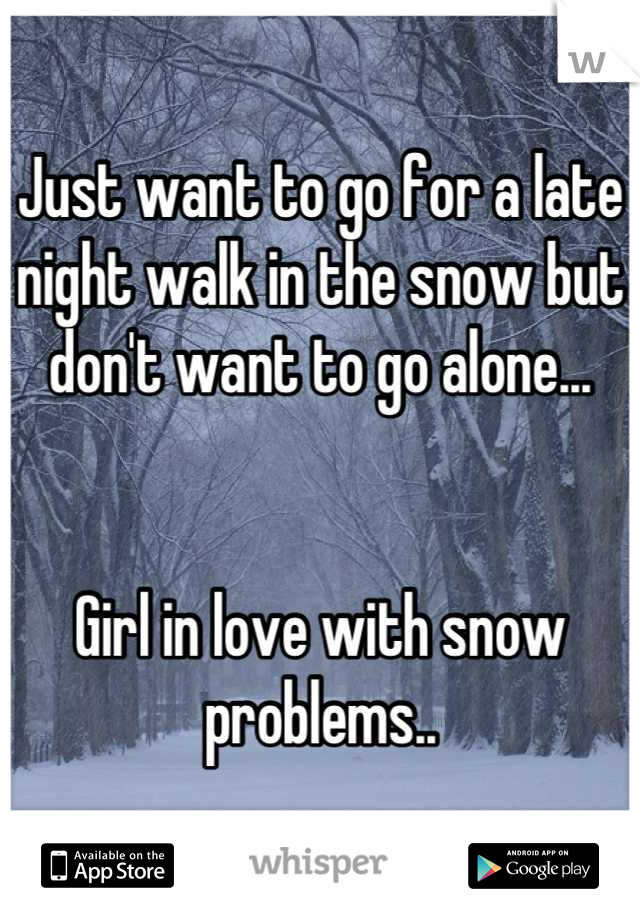Just want to go for a late night walk in the snow but don't want to go alone...   Girl in love with snow problems..