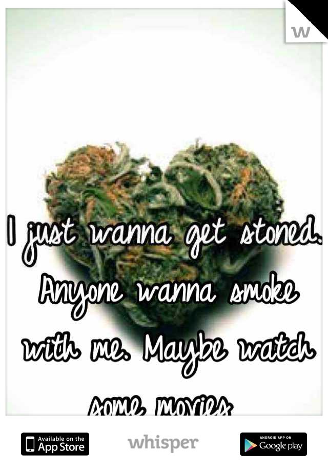 Anyone wanna smoke with me. Maybe watch some movies