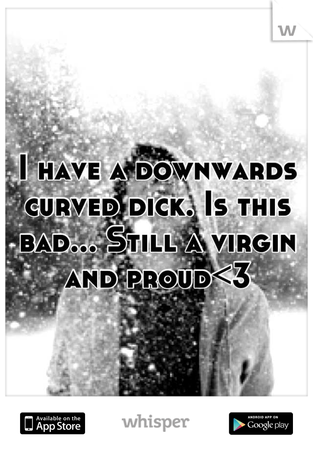 I have a downwards curved dick. Is this bad... Still a virgin and proud<3