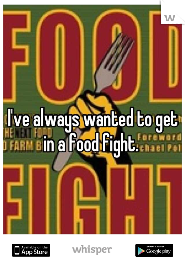 I've always wanted to get in a food fight.