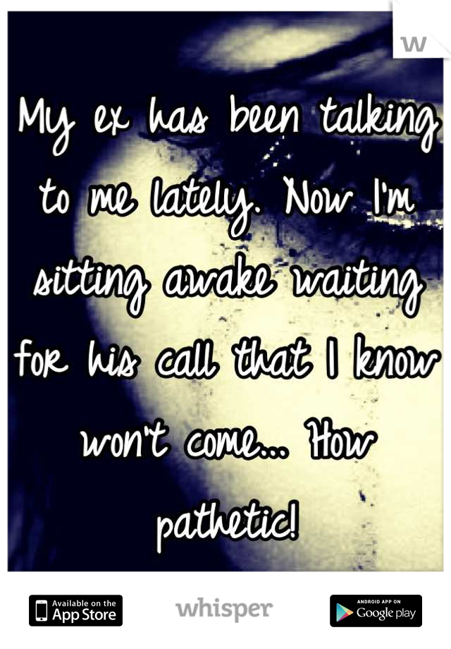 My ex has been talking to me lately. Now I'm sitting awake waiting for his call that I know won't come... How pathetic!