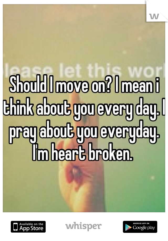Should I move on? I mean i think about you every day. I pray about you everyday. I'm heart broken.