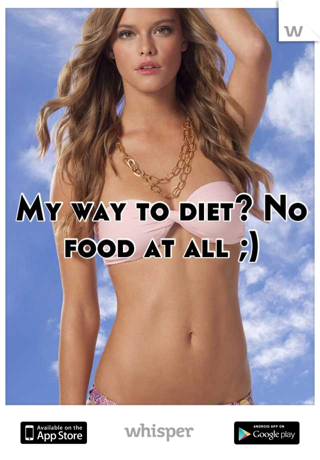 My way to diet? No food at all ;)