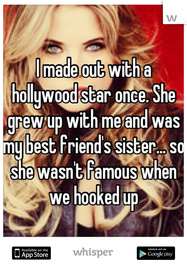 I made out with a hollywood star once. She grew up with me and was my best friend's sister... so she wasn't famous when we hooked up