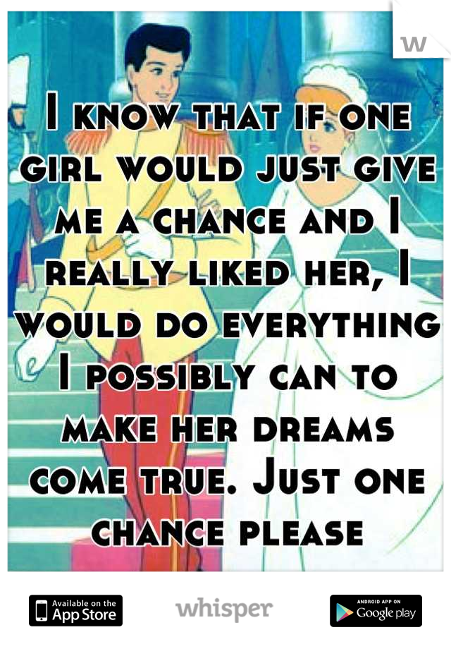 I know that if one girl would just give me a chance and I really liked her, I would do everything I possibly can to make her dreams come true. Just one chance please