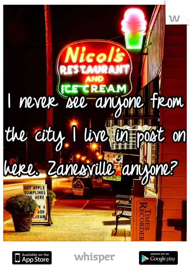 I never see anyone from the city I live in post on here. Zanesville anyone?