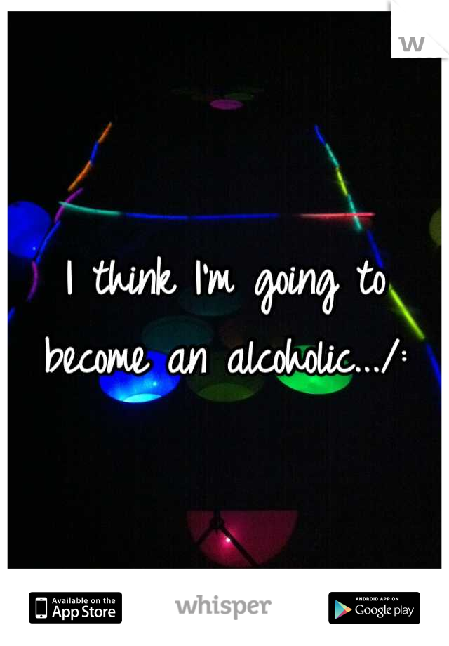 I think I'm going to become an alcoholic.../: