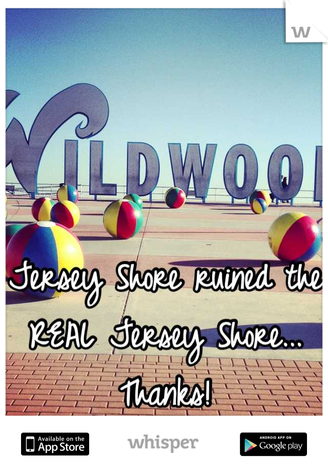 Jersey Shore ruined the REAL Jersey Shore... Thanks!