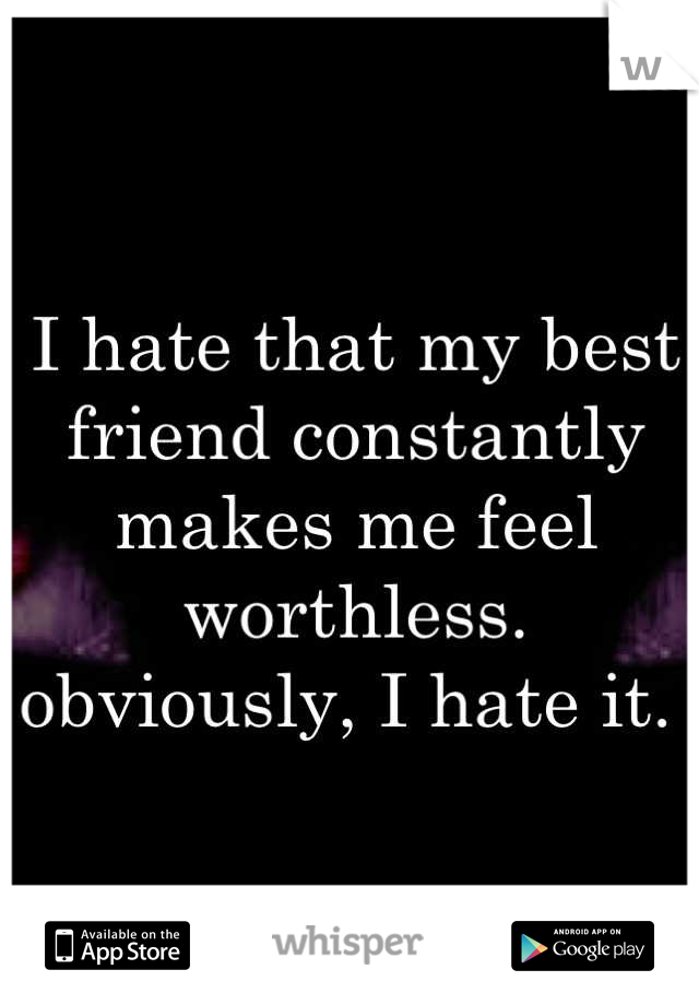 I hate that my best friend constantly makes me feel worthless. obviously, I hate it.