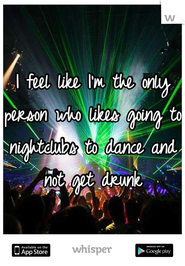 I feel like I'm the only person who likes going to nightclubs to dance and not get drunk
