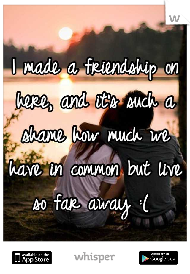 I made a friendship on here, and it's such a shame how much we have in common but live so far away :(