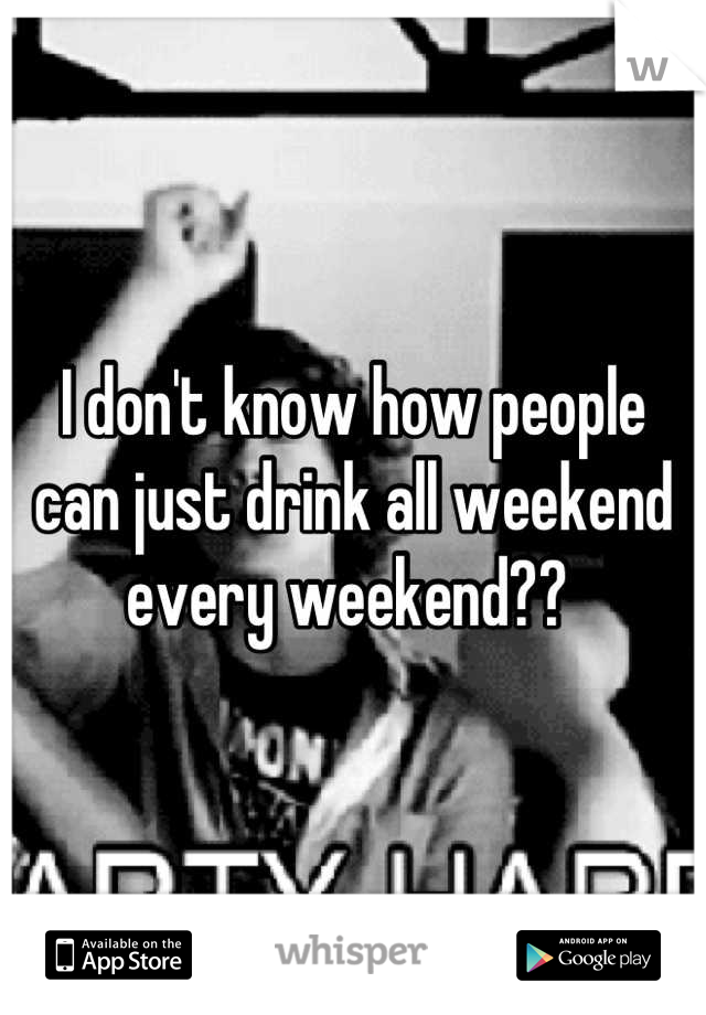 I don't know how people can just drink all weekend every weekend??