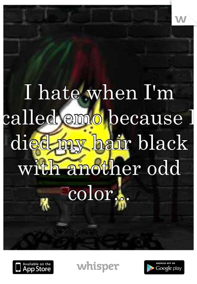 I hate when I'm called emo because I died my hair black with another odd color...
