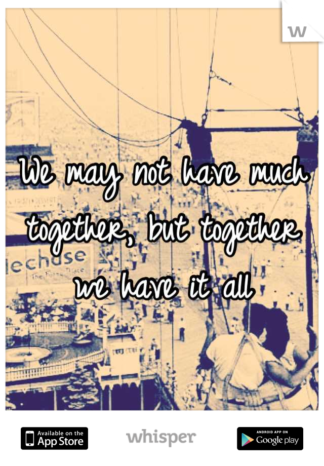 We may not have much together, but together we have it all