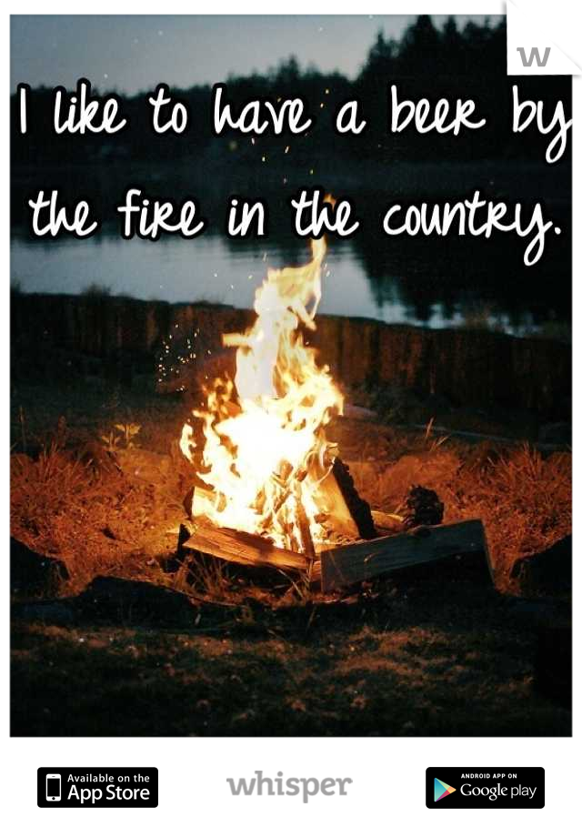 I like to have a beer by the fire in the country.