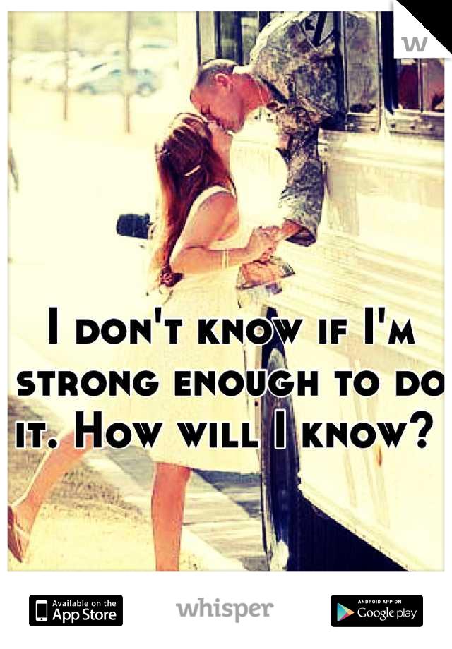 I don't know if I'm strong enough to do it. How will I know?