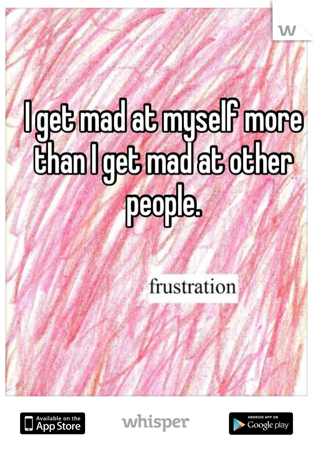 I get mad at myself more than I get mad at other people.