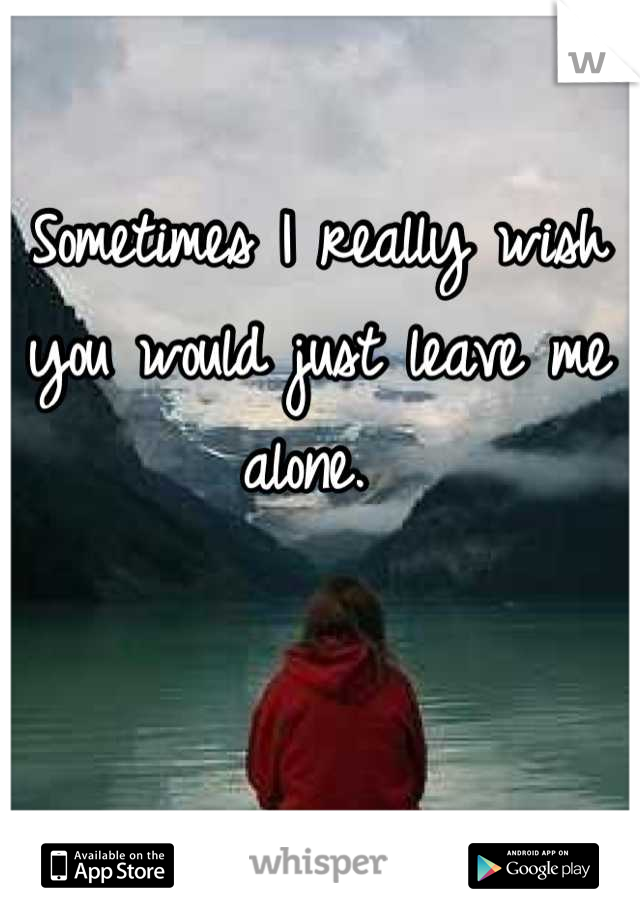 Sometimes I really wish you would just leave me alone.
