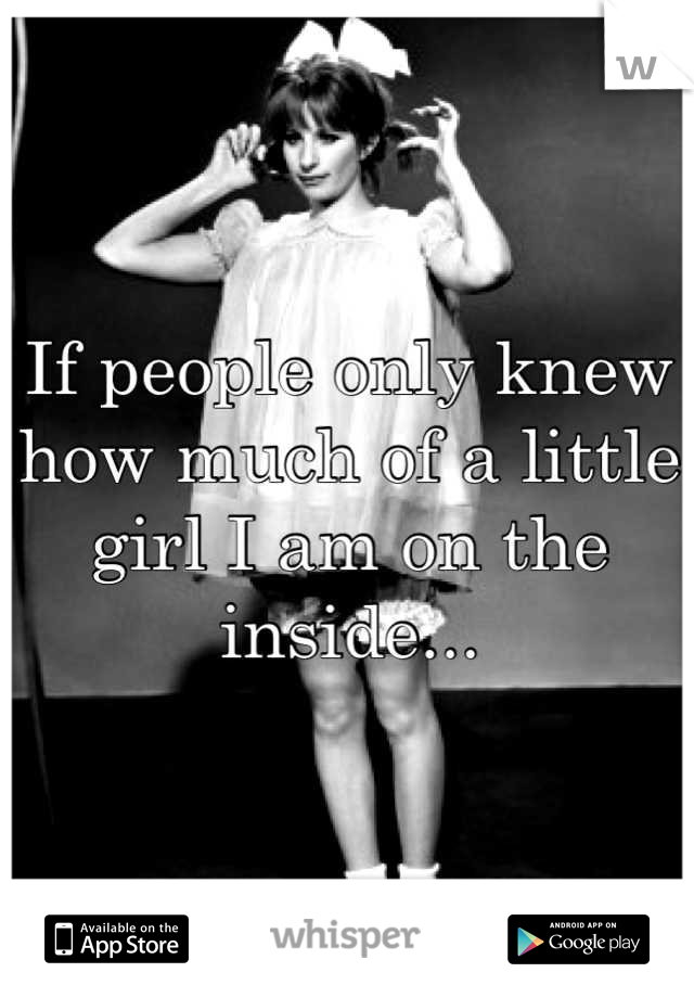 If people only knew how much of a little girl I am on the inside...