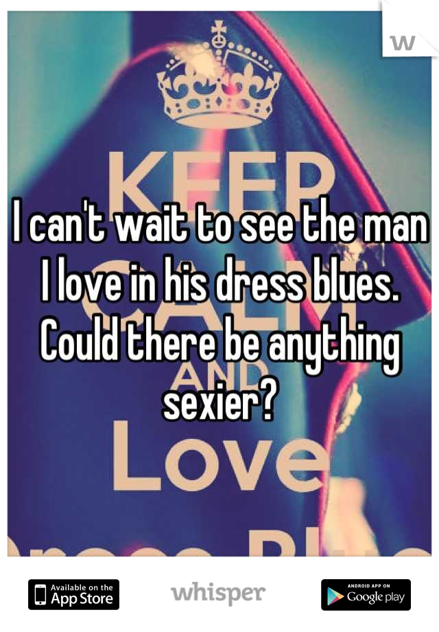 I can't wait to see the man I love in his dress blues.  Could there be anything sexier?