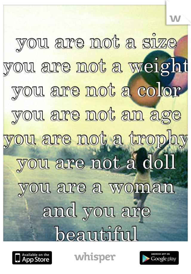you are not a size you are not a weight you are not a color you are not an age you are not a trophy you are not a doll you are a woman and you are beautiful