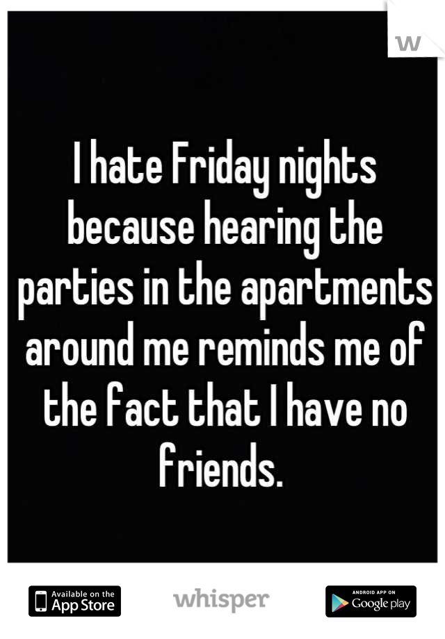 I hate Friday nights because hearing the parties in the apartments around me reminds me of the fact that I have no friends.