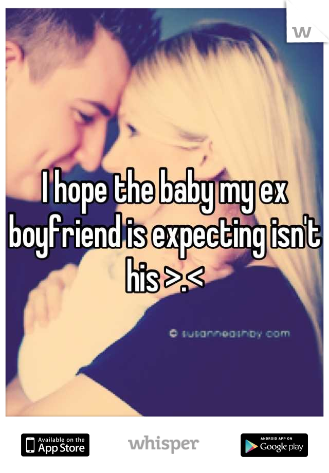 I hope the baby my ex boyfriend is expecting isn't his >.<