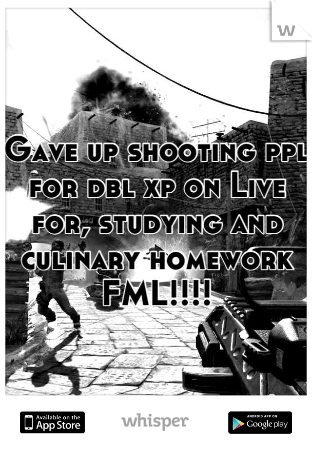 Gave up shooting ppl for dbl xp on Live for, studying and culinary homework FML!!!!