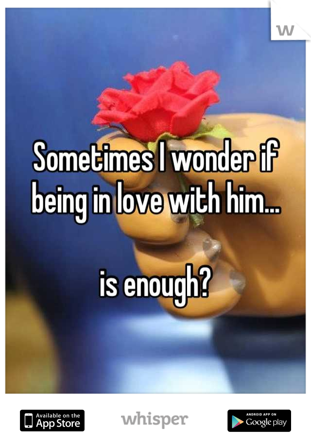 Sometimes I wonder if being in love with him...  is enough?