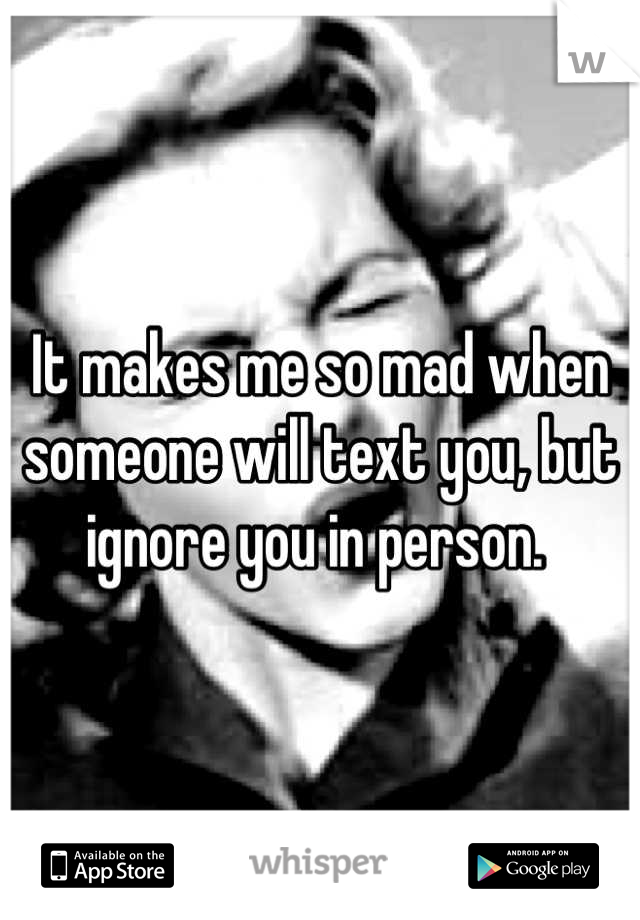 It makes me so mad when someone will text you, but ignore you in person.