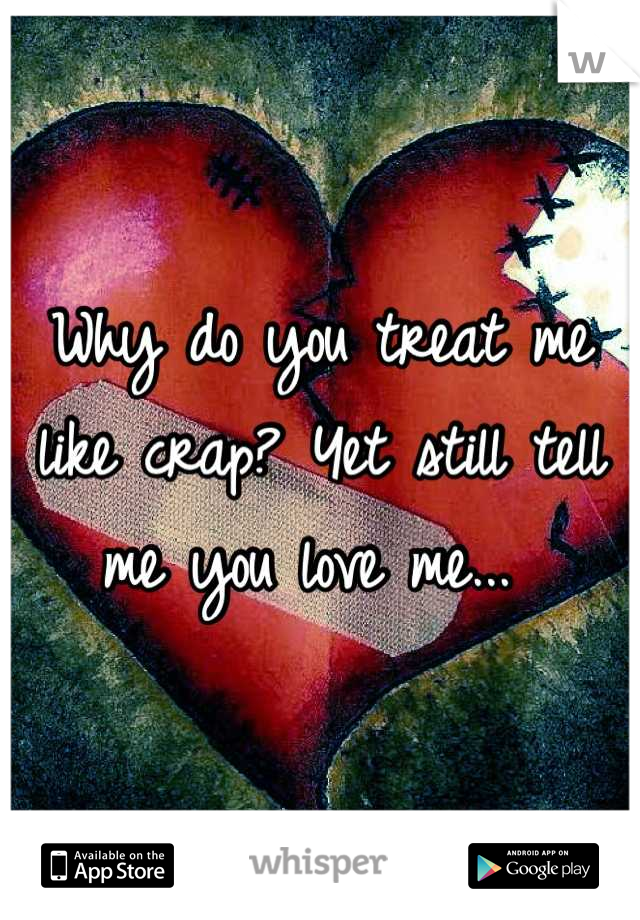 Why do you treat me like crap? Yet still tell me you love me...