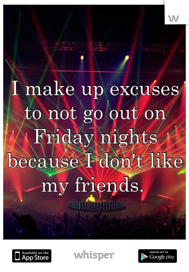 I make up excuses to not go out on Friday nights because I don't like my friends.