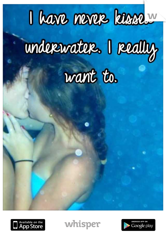 I have never kissed underwater. I really want to.