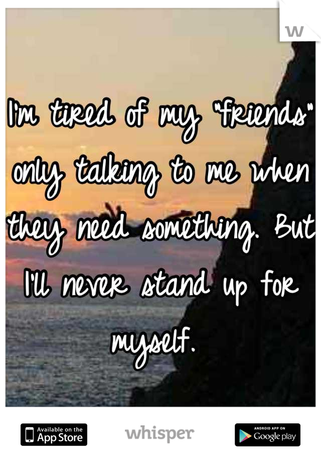"I'm tired of my ""friends"" only talking to me when they need something. But I'll never stand up for myself."