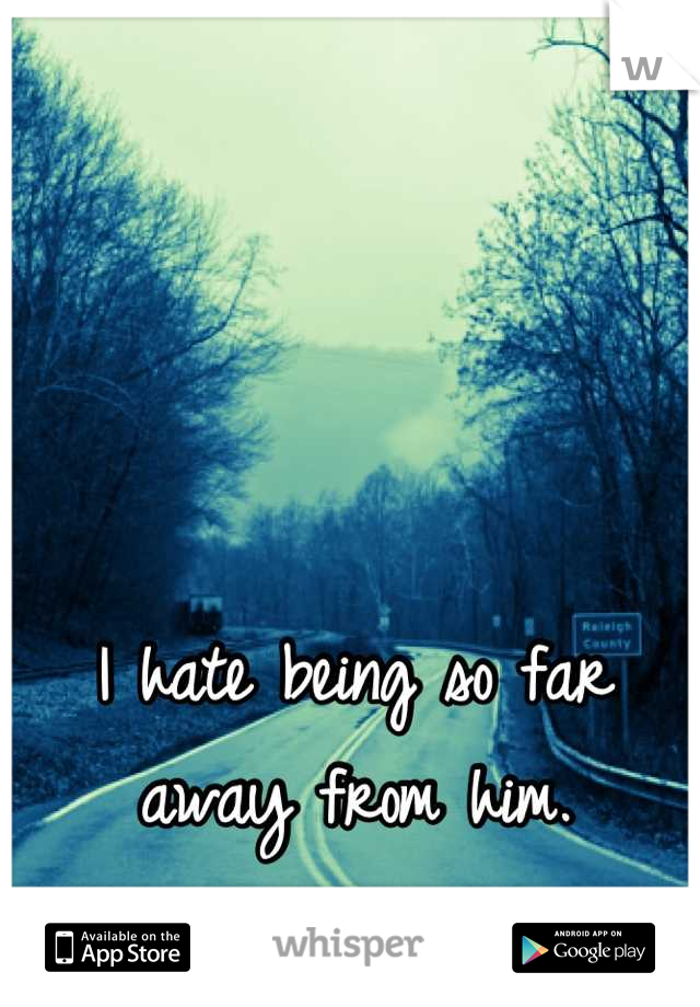 I hate being so far away from him.